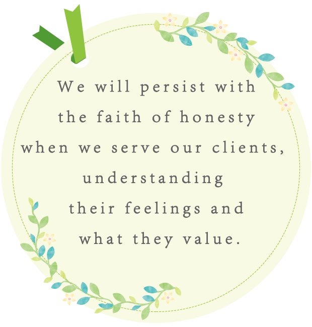We will persist with the faith of honesty when we serve our clients, understanding their feelings and what they value.