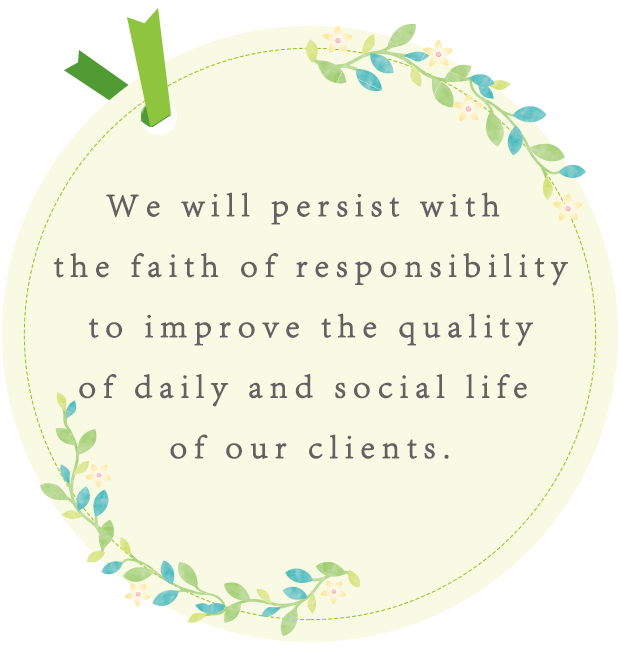 We will persist with the faith of responsibility to improve the quality of daily and social life of our clients.